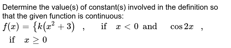Determine the value(s)   of constant(s) involved in the definition so that the given function is   continuous: `f(x)={k(x^2+3x)\ \ \ ,\ \ \ if\ x<0cos2x\ \ \ ,\ \ \ if\ xgeq0`