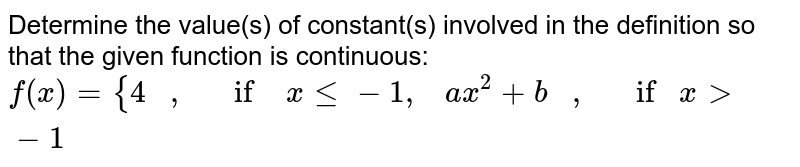 Determine the value(s)   of constant(s) involved in the definition so that the given function is   continuous: `f(x)={4   ,   if xlt=-1,   a x^2+b   ,   ifx> -1`