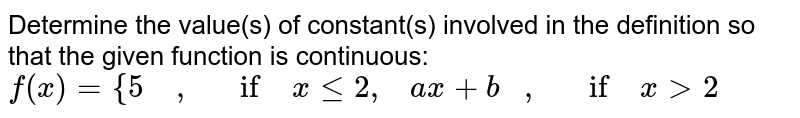 Determine the value(s)   of constant(s) involved in the definition so that the given function is   continuous: `f(x)={5    ,   if xlt=2,    a x+b   ,   if x>2`