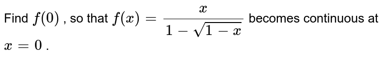 Find `f(0)` , so that `f(x)=x/(1-sqrt(1-x))` becomes continuous at `x=0` .