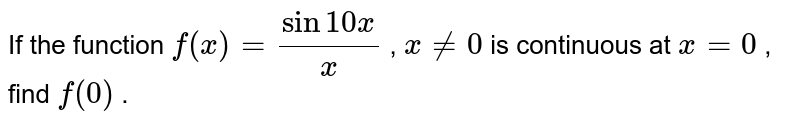 If the function `f(x)=(sin10 x)/x` , `x!=0` is continuous at `x=0` , find `f(0)` .