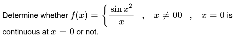 Determine whether `f(x)={(sinx^2)/x   ,   x!=0 0   ,   x=0` is continuous at `x=0` or not.