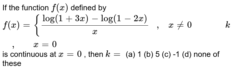 If the function `f(x)` defined by `f(x)={(log(1+3x)-log(1-2x))/x   ,   x!=0              k       ,       x=0` is continuous at `x=0` , then `k=`  (a) 1 (b) 5 (c) -1 (d) none of these