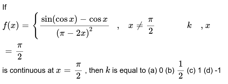 If `f(x)={(sin(cosx)-cosx)/((pi-2x)^2)   ,   x!=pi/2              k    ,x=pi/2` is continuous at `x=pi/2` , then `k` is equal to (a) 0 (b) `1/2` (c) 1 (d) -1