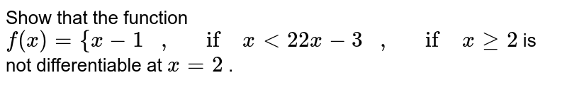 Show that the function `f(x)={x-1\ \ \ ,\ \ \ if\ x<2 2x-3\ \ \ ,\ \ \ if\ xgeq2` is not differentiable   at `x=2` .