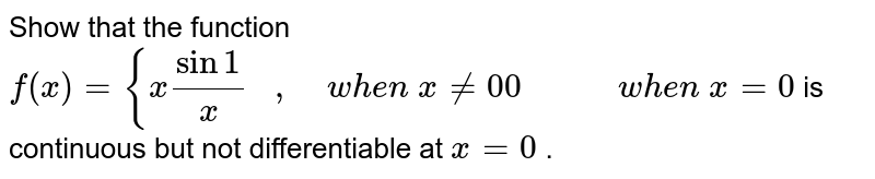 Show that the function `f(x)={xsin1/x\ \ \ ,\ \ \ \ w h e n\ x!=0 0\ \ \ \ \ \ \ \ \ \ \ w h e n\ x=0` is continuous but not   differentiable at `x=0` .