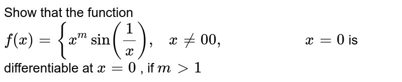 Show that the function `f(x)={x^msin(1/x),\ \ \ x!=0 0,\ \ \ \ \ \ \ \ \ \ \ \ \ \ \ \ \ \ \ \ x=0` is differentiable at `x=0` , if `m >1`