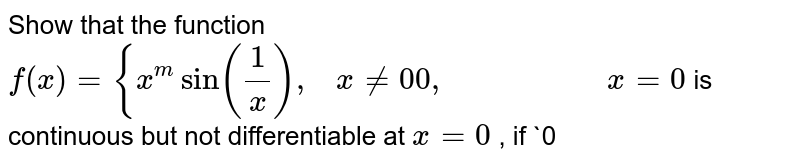 Show that the function `f(x)={x^msin(1/x),\ \ \ x!=0 0,\ \ \ \ \ \ \ \ \ \ \ \ \ \ \ \ \ \ \ \ x=0` is continuous but not   differentiable at `x=0` , if `0<m<1`