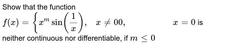 Show that the function `f(x)={x^msin(1/x),\ \ \ x!=0 0,\ \ \ \ \ \ \ \ \ \ \ \ \ \ \ \ \ \ \ \ x=0` is neither continuous   nor differentiable, if `mlt=0`