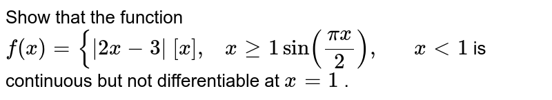 Show that the function `f(x)={|2x-3|\ [x],\ \ \ xgeq1sin((pix)/2),\ \ \ \ \ \ x<1` is continuous but not   differentiable at `x=1` .