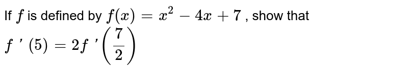 If `f` is defined by `f(x)=x^2-4x+7` , show that `f\ '\ (5)=2f\ '(7/2)`