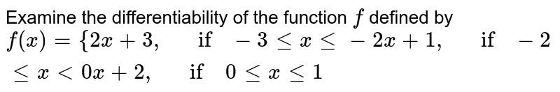 Examine the   differentiability of the function `f` defined by `f(x)={2x+3,\ \ \ if-3lt=xlt=-2x+1,\ \ \ if-2lt=x<0x+2,\ \ \ if\ 0lt=xlt=1`