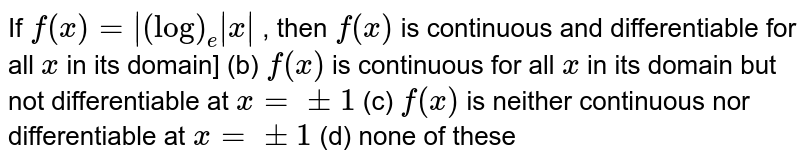 If `f(x)=|(log)_e|x|` , then `f(x)` is continuous and   differentiable for all `x` in its domain] (b) `f(x)` is continuous for all `x` in its domain but not   differentiable at `x=+-1`  (c) `f(x)` is neither continuous   nor differentiable at `x=+-1`  (d) none of these