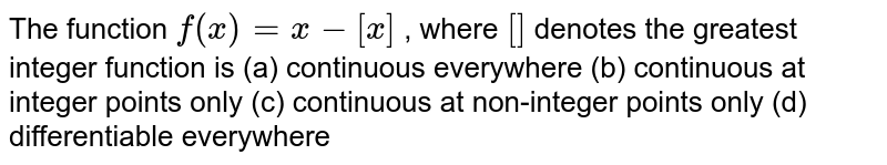 The function `f(x)=x-[x]` , where `[]` denotes the greatest   integer function is (a) continuous   everywhere (b) continuous at integer   points only (c) continuous at non-integer   points only (d) differentiable   everywhere
