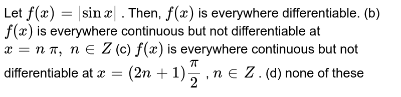 Let `f(x)=|sinx|` . Then, (a) `f(x)` is everywhere   differentiable. (b) `f(x)` is everywhere   continuous but not differentiable at `x=n\ pi,\ n in  Z`  (c) `f(x)` is everywhere   continuous but not differentiable at `x=(2n+1)pi/2` , `n in  Z` . (d) none of these