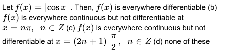 Let `f(x)=|cosx|` . Then, `f(x)` is everywhere   differentiable (b) `f(x)` is everywhere   continuous but not differentiable at `x=npi,\ \ n in  Z`  (c) `f(x)` is everywhere   continuous but not differentiable at `x=(2n+1)\ pi/2,\ \ n in  Z`  (d) none of these