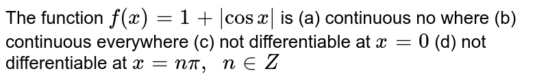 The function `f(x)=1+|cosx|` is (a) continuous no   where (b) continuous everywhere (c) not differentiable   at `x=0`  (d) not differentiable   at `x=npi,\ \ n in  Z`