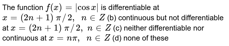 The function `f(x)=|cosx|` is differentiable at `x=(2n+1)\ pi//2,\ \ n in  Z`  (b) continuous but not   differentiable at `x=(2n+1)\ pi//2,\ n in  Z`  (c) neither   differentiable nor continuous at `x=npi,\ \ n in  Z`  (d) none of these