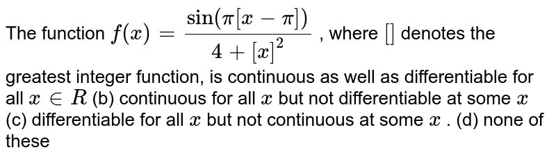 The function `f(x)=(sin(pi[x-pi]))/(4+[x]^2)` , where `[]` denotes the greatest   integer function, is continuous as well as   differentiable for all `x in  R`  (b) continuous for all `x` but not differentiable   at some `x`  (c) differentiable for   all `x` but not continuous at   some `x` . (d) none of these