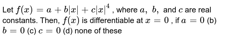 Let `f(x)=a+b|x|+c|x|^4` , where `a ,\ b ,` and `c` are real constants.   Then, `f(x)` is differentiable at `x=0` , if `a=0` (b) `b=0` (c) `c=0` (d) none of these