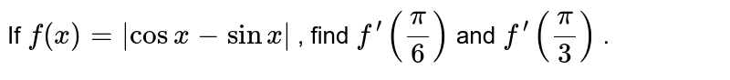 If `f(x)= cosx-sinx ` , find `f^(prime)(pi/6)` and `f^(prime)(pi/3)` .