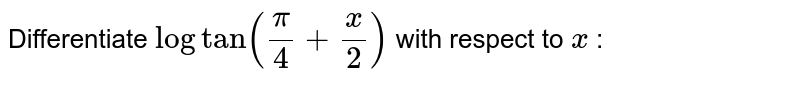 Differentiate `logtan(pi/4+x/2)` with respect to `x` :