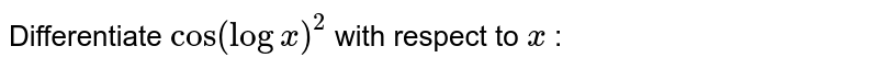 Differentiate `cos(logx)^2` with respect to `x` :