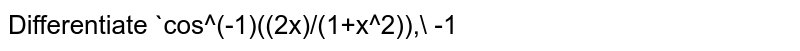 Differentiate `cos^(-1)((2x)/(1+x^2))` , `-1ltxlt1` with respect to`x`