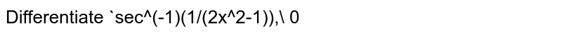 Differentiate `sec^(-1)(1/(2x^2-1)),\ 0<x<1/(sqrt(2))` with respect to `x`