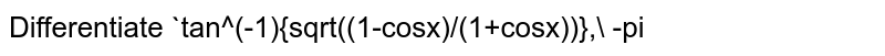 Differentiate `tan^(-1){sqrt((1-cosx)/(1+cosx))},\ -pi<x<pi` with respect to `x` :