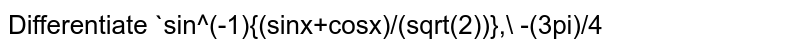 Differentiate `sin^(-1){(sinx+cosx)/(sqrt(2))},\ -(3pi)/4<x<pi/4` with respect to `x`