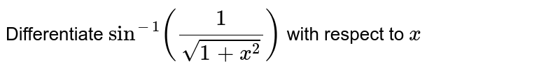 Differentiate `sin^(-1)(1/(sqrt(1+x^2)))` with respect to `x`