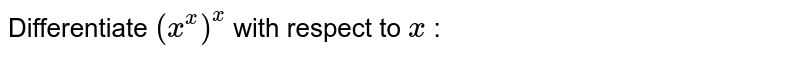 Differentiate `(x^x)^x` with respect to `x` :