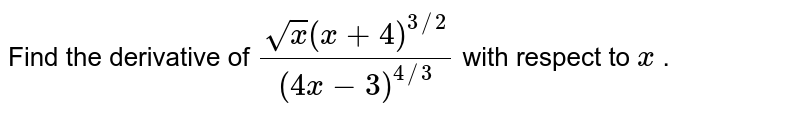 Find the derivative of `(sqrt(x)(x+4)^(3//2))/((4x-3)^(4//3))` with respect to `x` .