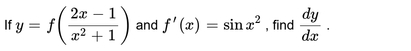 If `y=f((2x-1)/(x^2+1))` and `f^(prime)(x)=sinx^2` , find `(dy)/(dx)` .