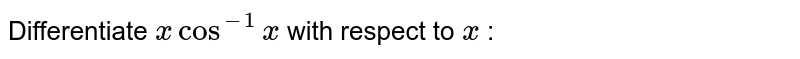 Differentiate `xcos^(-1)x` with respect to `x` :