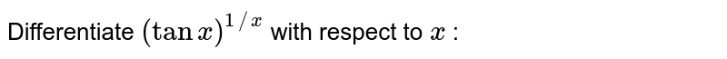 Differentiate `(tanx)^(1//x)` with respect to `x` :