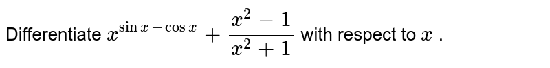 Differentiate `x^(sinx - cosx)+(x^2-1)/(x^2+1)` with respect to `x` .