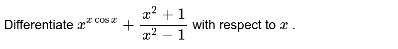 Differentiate `x^(xcosx)+(x^2+1)/(x^2-1)` with respect to `x` .