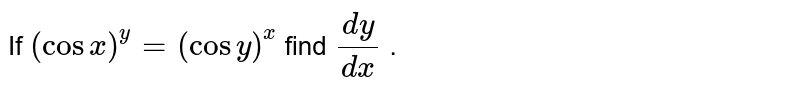 If `(cosx)^y=(cosy)^x` find `(dy)/(dx)` .