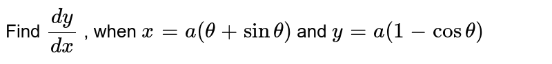 Find `(dy)/(dx)` , when `x=a(theta+sintheta)` and `y=a(1-costheta)`