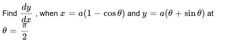 Find `(dy)/(dx)` , when `x=a(1-costheta)` and `y=a(theta+sintheta)` at `theta=pi/2`