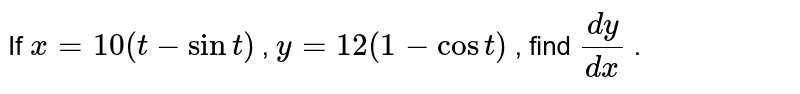 If `x=10(t-sint)` , `y=12(1-cost)` , find `(dy)/(dx)` .