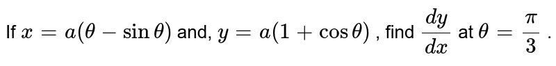If `x=a(theta-sintheta)` and, `y=a(1+costheta)` , find `(dy)/(dx)` at `theta=pi/3` .