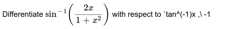 Differentiate `sin^(-1)((2x)/(1+x^2))` with respect to `tan^(-1)x ,\ -1<x<1` .