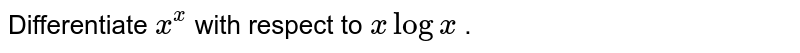 Differentiate `x^x` with respect to `xlogx` .