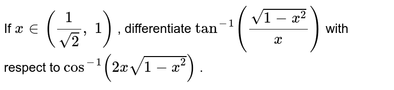 If `x in (1/(sqrt(2)),\ 1)` , differentiate `tan^(-1)((sqrt(1-x^2))/x)` with respect to `cos^(-1)(2xsqrt(1-x^2))` .