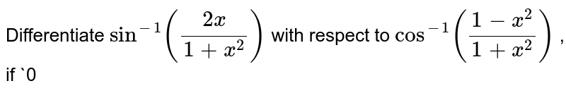 Differentiate `sin^(-1)((2x)/(1+x^2))` with respect to `cos^(-1)((1-x^2)/(1+x^2))` , if `0<x<1` .