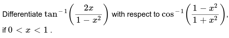 Differentiate `tan^(-1)((2x)/(1-x^2))` with respect to `cos^(-1)((1-x^2)/(1+x^2))`, if `0 < x < 1` .