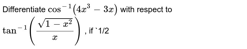 Differentiate `cos^(-1)(4x^3-3x)` with respect to `tan^(-1)((sqrt(1-x^2))/x)` , if `1/2<x<1` .